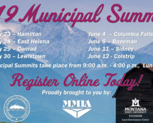 2019 Municipal Summits! May 21 – Deer Lodge May 23 – Hamilton May 28 – East Helena May 29 – Conrad May 30 – Lewistown June 4 – Columbia Falls June 5 – Thompson Falls June 6 – Bozeman June 11 – Sidney June 12 - Colstrip. Reigster Online Today! Proudly brought to you by the MLCT, MMIA, and LGC.