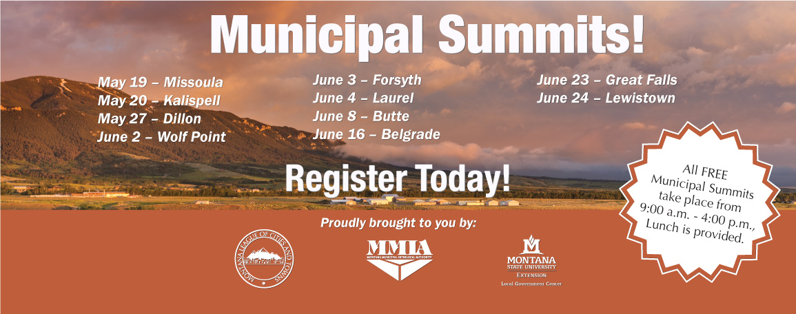 Municipal Summits May 19 – Missoula May 20 – Kalispell May 27 – Dillon June 2 – Wolf Point June 3 – Forsyth June 4 – Laurel June 8 – Helena June 16 – Belgrade June 23 – Great Falls June 24 – Lewistown, Register Today! All FREE Municipal Summits take place from 9:00 a.m. - 4:00 p.m., Lunch is provided.