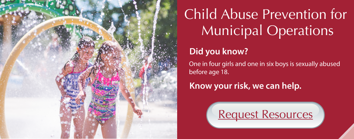 Child Abuse Prevention for Municipal Operations. Did you know? One in four girls and one in six boys is sexually abused before age 18. Know your risk, we can help. Request Resources
